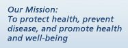 Our Mission: To Protect health, prevent disease, and promote health and well-being